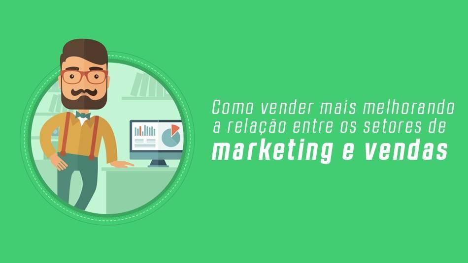 Como vender mais melhorando a relação entre os setores de marketing e vendas