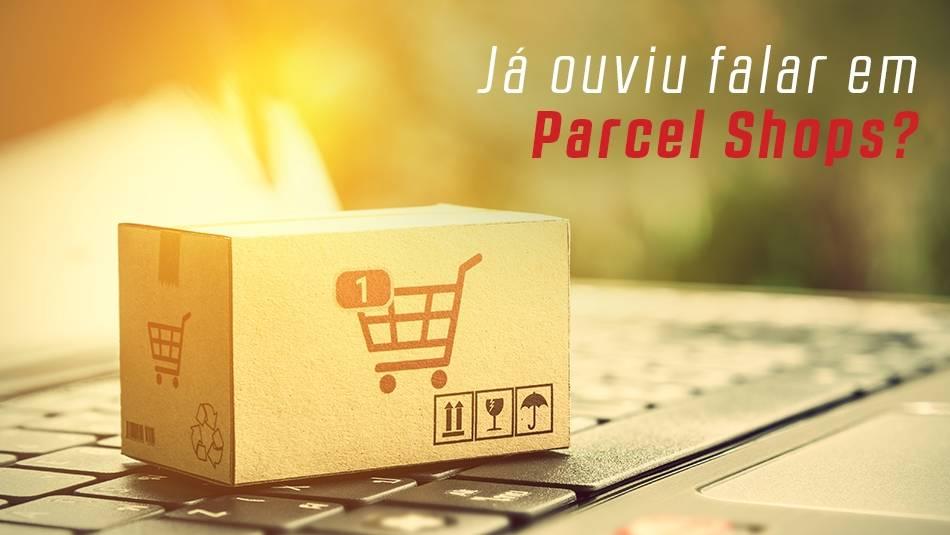 Já ouviu falar em Parcel Shops?